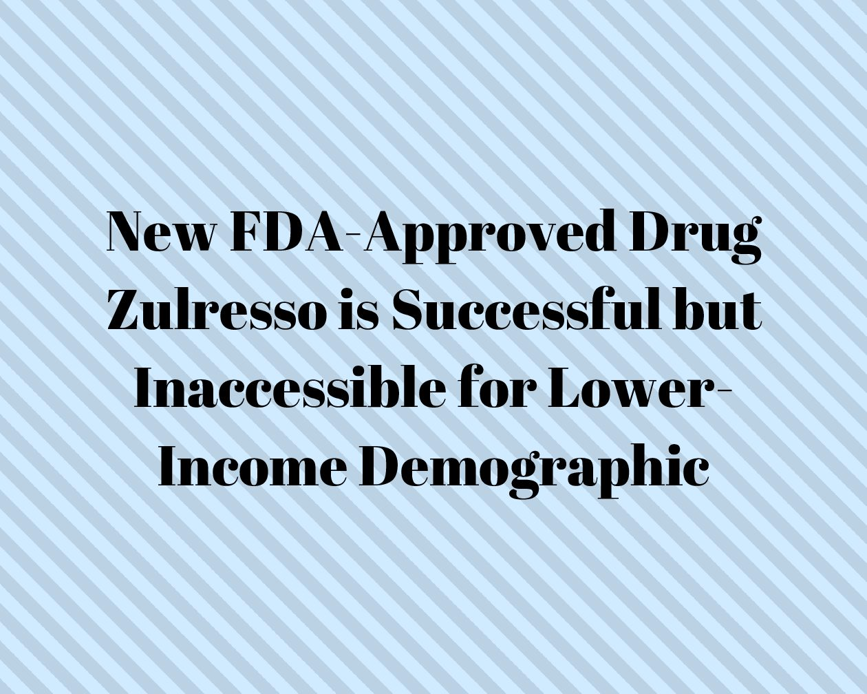 New FDA-Approved Drug Zulresso is Successful but Inaccessible for Lower Income Demographic