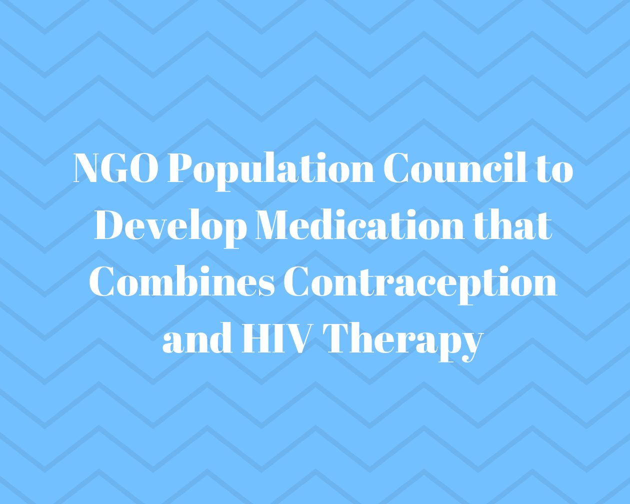 NGO Population Council to Develop Medication that Combines Contraception and HIV Therapy